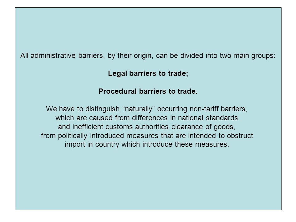 All administrative barriers, by their origin, can be divided into two main groups: Legal barriers to trade; Procedural barriers to trade.