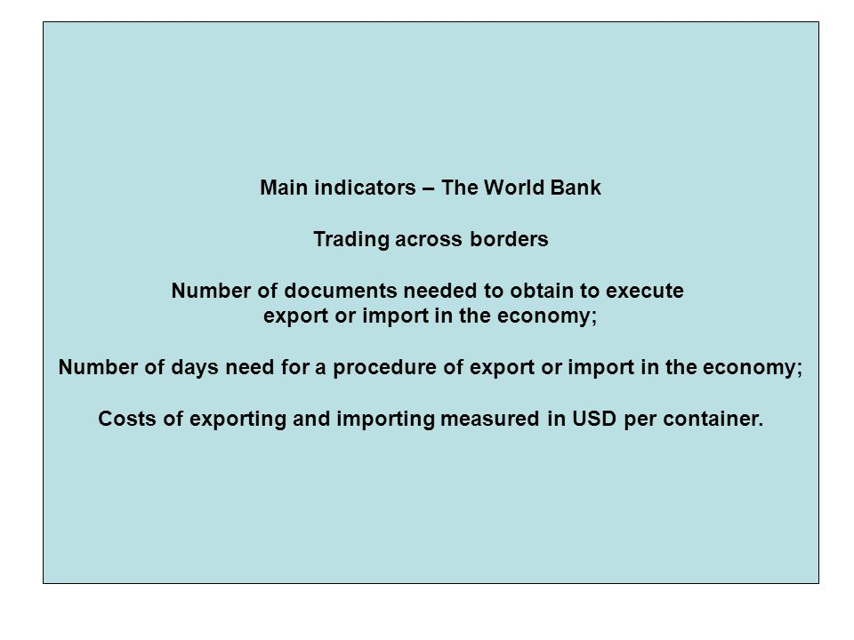 Main indicators – The World Bank Trading across borders Number of documents needed to obtain to execute export or import in the economy; Number of days need for a procedure of export or import in the economy; Costs of exporting and importing measured in USD per container.