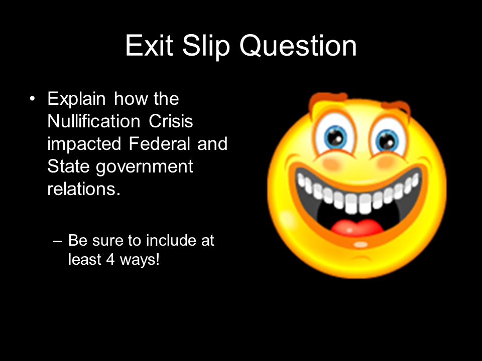 Exit Slip Question Explain how the Nullification Crisis impacted Federal and State government relations.