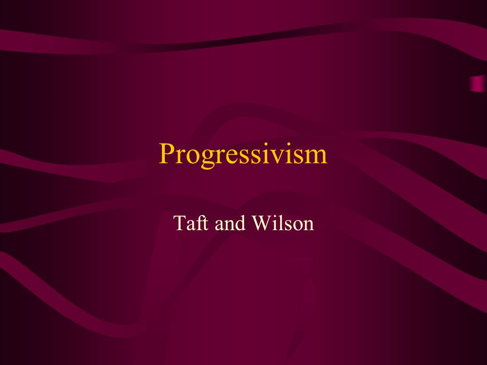 Progressivism Taft and Wilson
