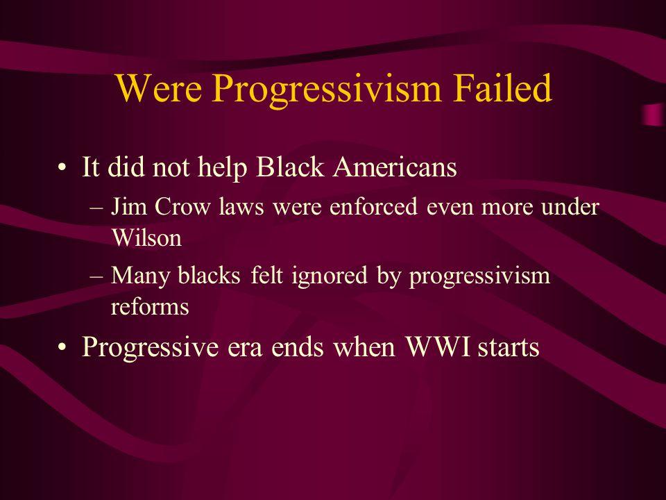 Were Progressivism Failed It did not help Black Americans –Jim Crow laws were enforced even more under Wilson –Many blacks felt ignored by progressivi