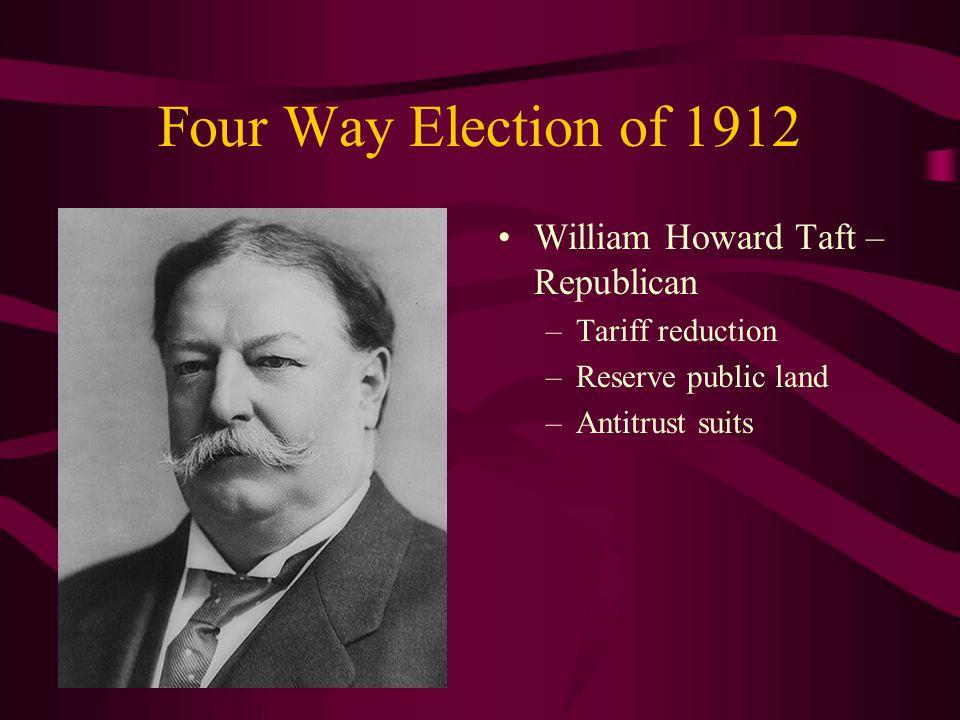 Four Way Election of 1912 William Howard Taft – Republican –Tariff reduction –Reserve public land –Antitrust suits
