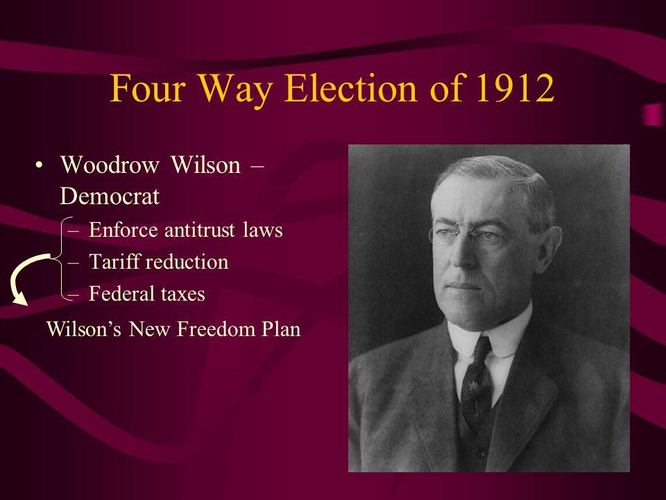 Four Way Election of 1912 Woodrow Wilson – Democrat –Enforce antitrust laws –Tariff reduction –Federal taxes Wilson's New Freedom Plan