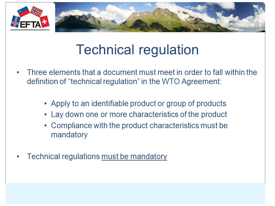 Technical regulation Three elements that a document must meet in order to fall within the definition of technical regulation in the WTO Agreement: Apply to an identifiable product or group of products Lay down one or more characteristics of the product Compliance with the product characteristics must be mandatory Technical regulations must be mandatory