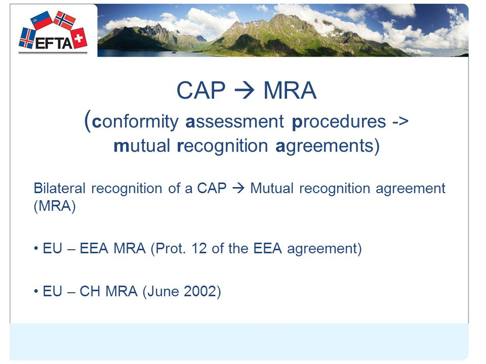 CAP  MRA ( conformity assessment procedures -> mutual recognition agreements) Bilateral recognition of a CAP  Mutual recognition agreement (MRA) EU – EEA MRA (Prot.