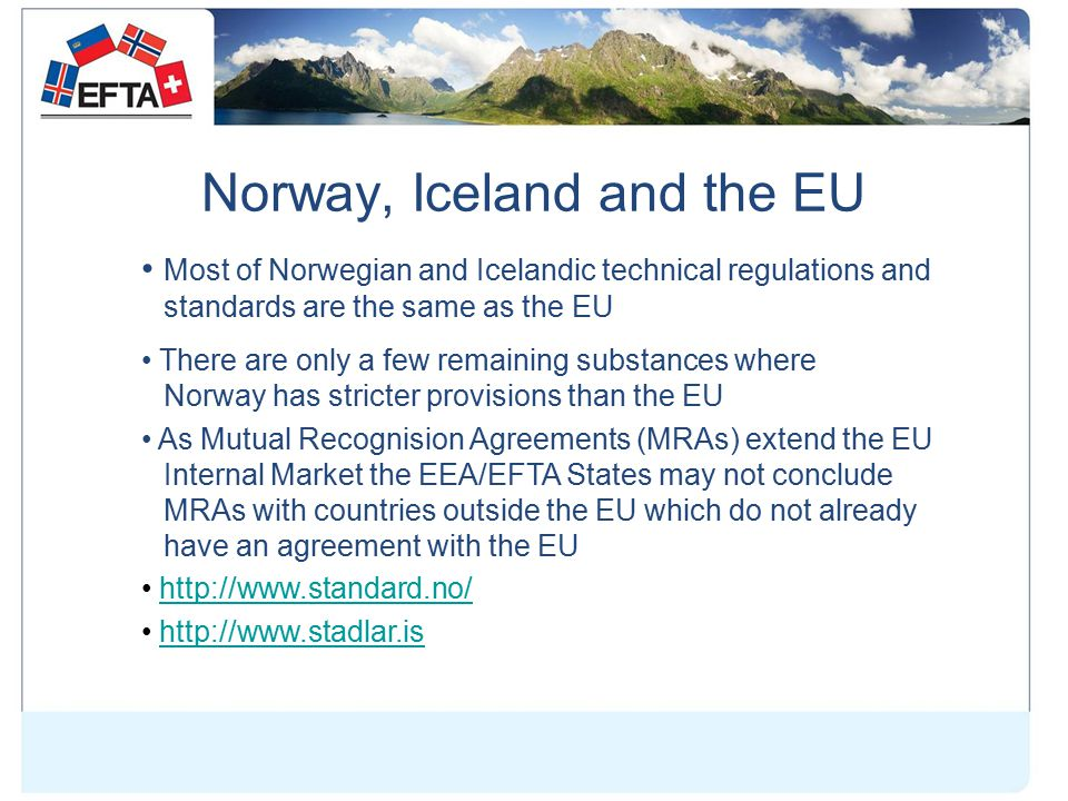 Norway, Iceland and the EU Most of Norwegian and Icelandic technical regulations and standards are the same as the EU There are only a few remaining substances where Norway has stricter provisions than the EU As Mutual Recognision Agreements (MRAs) extend the EU Internal Market the EEA/EFTA States may not conclude MRAs with countries outside the EU which do not already have an agreement with the EU http://www.standard.no/ http://www.stadlar.is