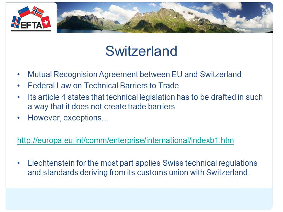 Switzerland Mutual Recognision Agreement between EU and Switzerland Federal Law on Technical Barriers to Trade Its article 4 states that technical legislation has to be drafted in such a way that it does not create trade barriers However, exceptions… http://europa.eu.int/comm/enterprise/international/indexb1.htm Liechtenstein for the most part applies Swiss technical regulations and standards deriving from its customs union with Switzerland.