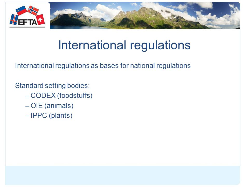International regulations International regulations as bases for national regulations Standard setting bodies: –CODEX (foodstuffs) –OIE (animals) –IPPC (plants)