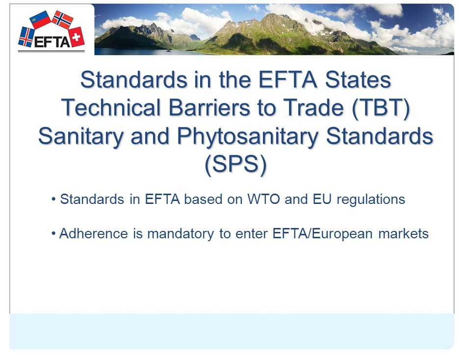 Standards in the EFTA States Technical Barriers to Trade (TBT) Sanitary and Phytosanitary Standards (SPS) Standards in EFTA based on WTO and EU regulations Adherence is mandatory to enter EFTA/European markets
