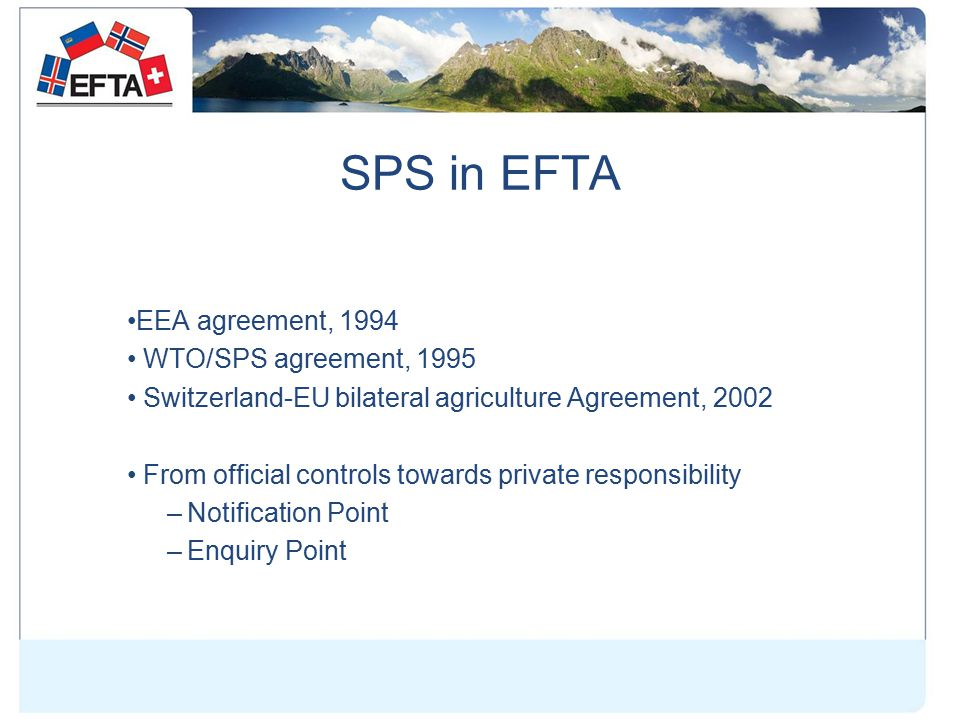 SPS in EFTA EEA agreement, 1994 WTO/SPS agreement, 1995 Switzerland-EU bilateral agriculture Agreement, 2002 From official controls towards private responsibility –Notification Point –Enquiry Point
