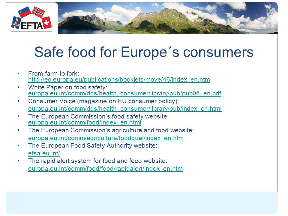 Safe food for Europe´s consumers From farm to fork: http://ec.europa.eu/publications/booklets/move/46/index_en.htm http://ec.europa.eu/publications/booklets/move/46/index_en.htm White Paper on food safety: europa.eu.int/comm/dgs/health_consumer/library/pub/pub06_en.pdf europa.eu.int/comm/dgs/health_consumer/library/pub/pub06_en.pdf Consumer Voice (magazine on EU consumer policy): europa.eu.int/comm/dgs/health_consumer/library/pub/index_en.html The European Commission's food safety website: europa.eu.int/comm/food/index_en.html europa.eu.int/comm/food/index_en.html The European Commission's agriculture and food website: europa.eu.int/comm/agriculture/foodqual/index_en.htm The European Food Safety Authority website: efsa.eu.int/ The rapid alert system for food and feed website: europa.eu.int/comm/food/food/rapidalert/index_en.htm