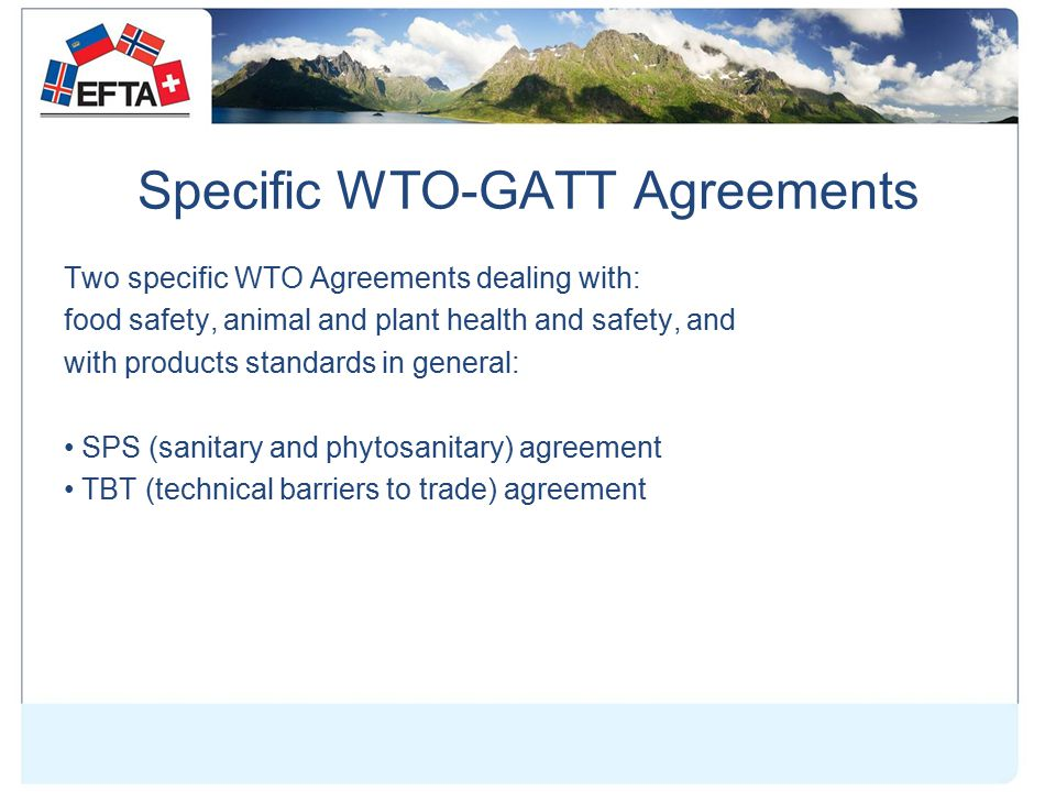 Specific WTO-GATT Agreements Two specific WTO Agreements dealing with: food safety, animal and plant health and safety, and with products standards in general: SPS (sanitary and phytosanitary) agreement TBT (technical barriers to trade) agreement