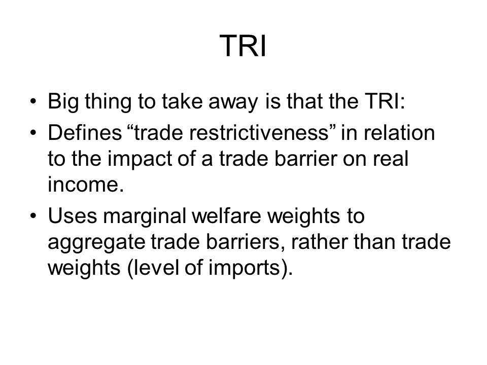 TRI Big thing to take away is that the TRI: Defines trade restrictiveness in relation to the impact of a trade barrier on real income.
