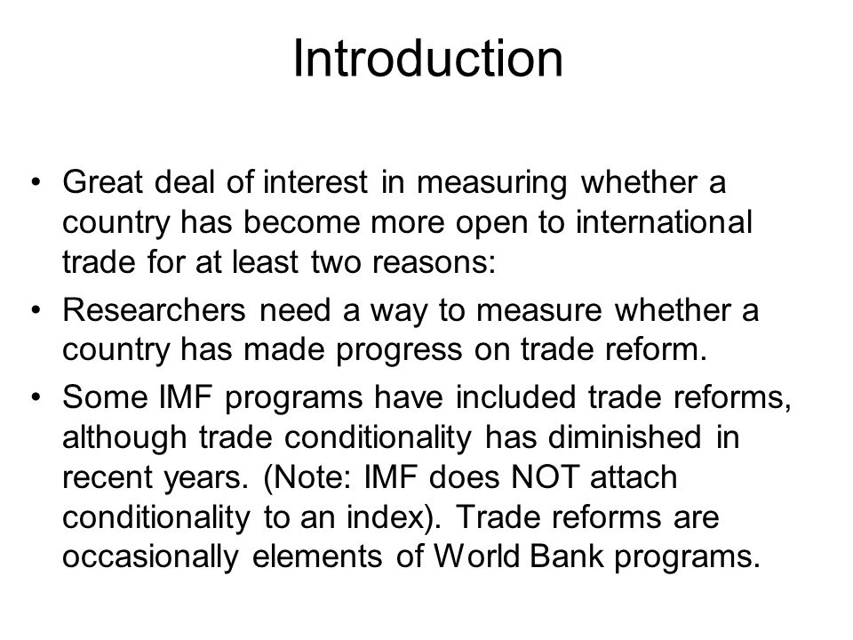 Introduction Great deal of interest in measuring whether a country has become more open to international trade for at least two reasons: Researchers need a way to measure whether a country has made progress on trade reform.
