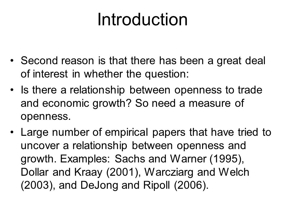 Introduction Second reason is that there has been a great deal of interest in whether the question: Is there a relationship between openness to trade and economic growth.