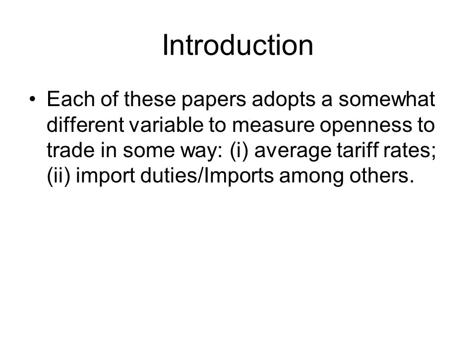 Introduction Each of these papers adopts a somewhat different variable to measure openness to trade in some way: (i) average tariff rates; (ii) import duties/Imports among others.
