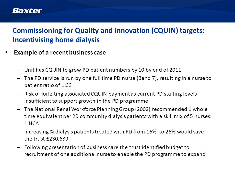 Commissioning for Quality and Innovation (CQUIN) targets: Incentivising home dialysis Example of a recent business case – Unit has CQUIN to grow PD patient numbers by 10 by end of 2011 – The PD service is run by one full time PD nurse (Band 7), resulting in a nurse to patient ratio of 1:33 – Risk of forfeiting associated CQUIN payment as current PD staffing levels insufficient to support growth in the PD programme – The National Renal Workforce Planning Group (2002) recommended 1 whole time equivalent per 20 community dialysis patients with a skill mix of 5 nurses: 1 HCA – Increasing % dialysis patients treated with PD from 16% to 26% would save the trust £230,639 – Following presentation of business care the trust identified budget to recruitment of one additional nurse to enable the PD programme to expand