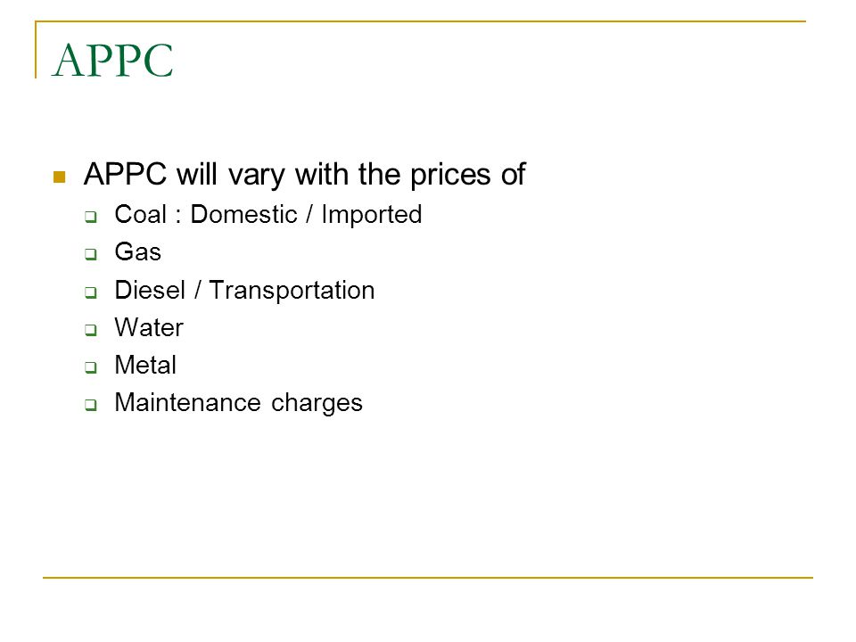 APPC APPC will vary with the prices of  Coal : Domestic / Imported  Gas  Diesel / Transportation  Water  Metal  Maintenance charges