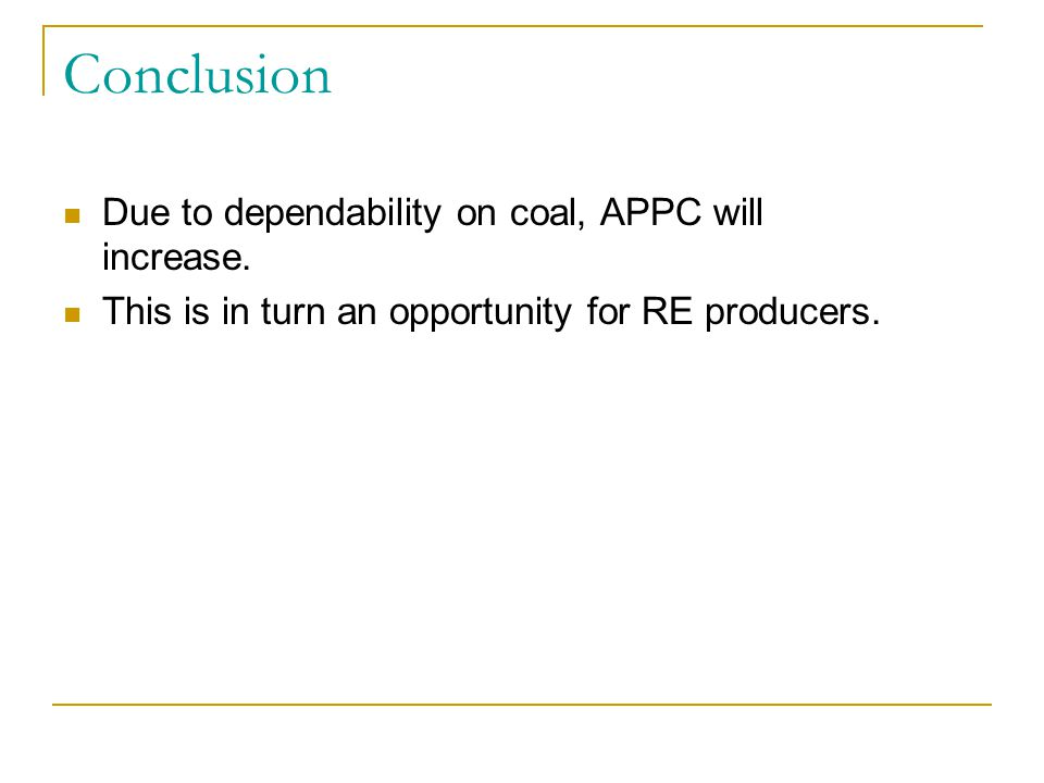 Conclusion Due to dependability on coal, APPC will increase. This is in turn an opportunity for RE producers.