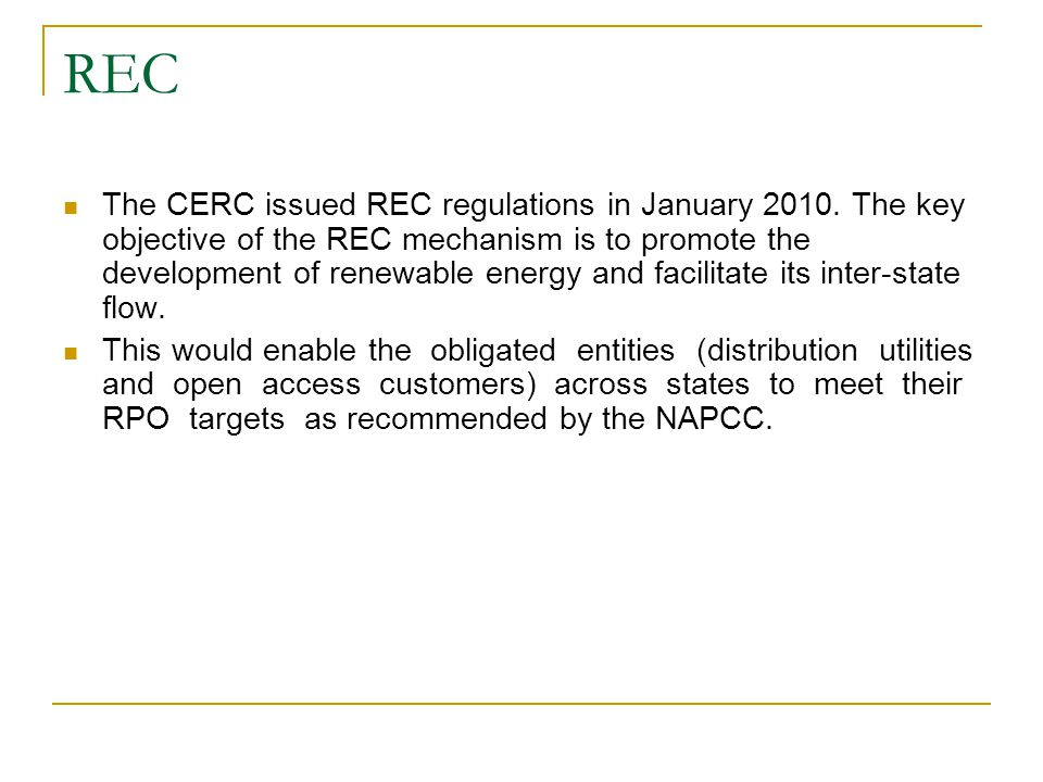 REC The CERC issued REC regulations in January 2010. The key objective of the REC mechanism is to promote the development of renewable energy and faci