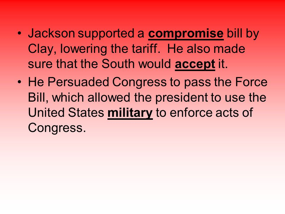 Jackson supported a compromise bill by Clay, lowering the tariff. He also made sure that the South would accept it. He Persuaded Congress to pass the