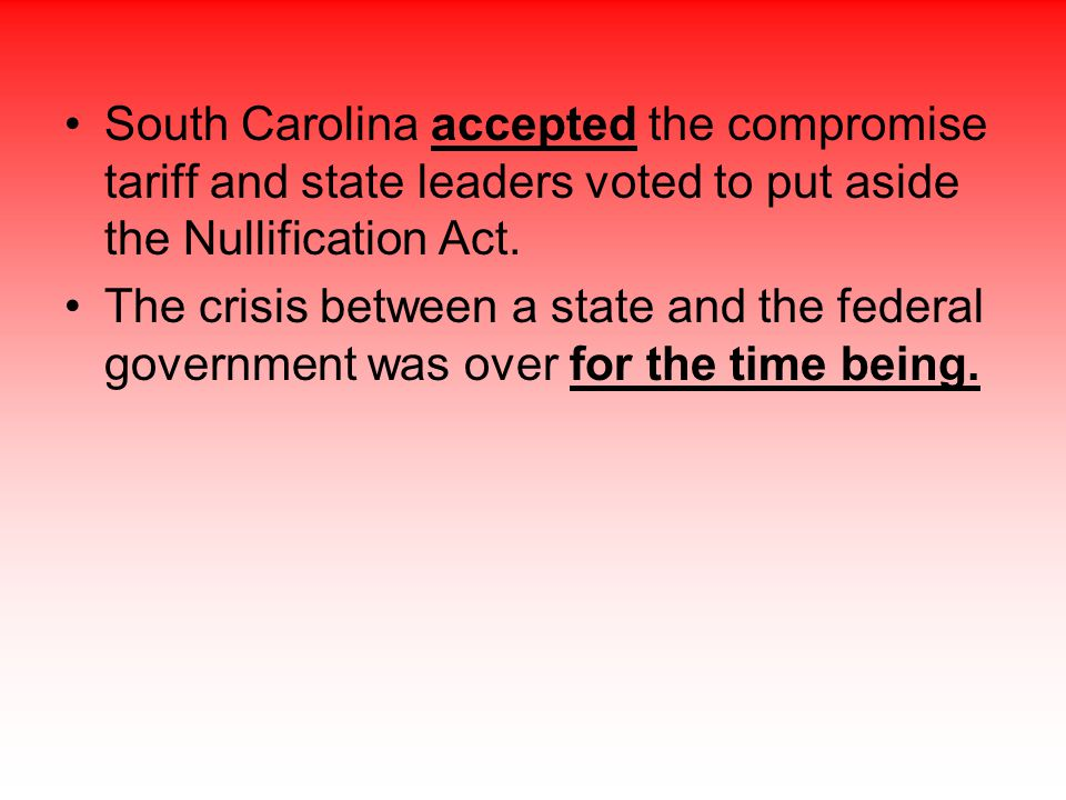 South Carolina accepted the compromise tariff and state leaders voted to put aside the Nullification Act. The crisis between a state and the federal g
