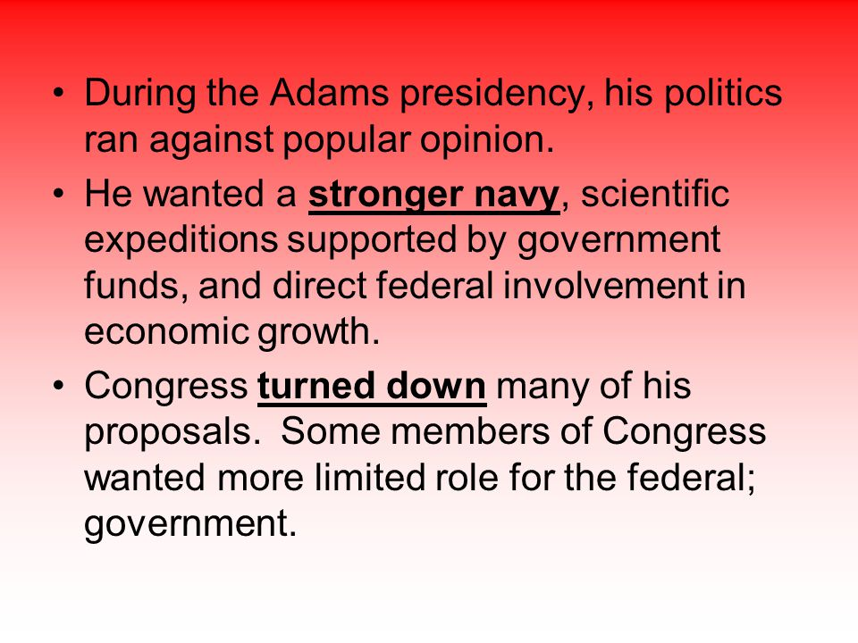 During the Adams presidency, his politics ran against popular opinion. He wanted a stronger navy, scientific expeditions supported by government funds