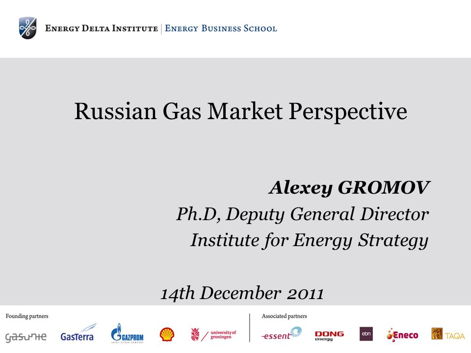 Russian Gas Market Perspective Alexey GROMOV Ph.D, Deputy General Director Institute for Energy Strategy 14th December 2011
