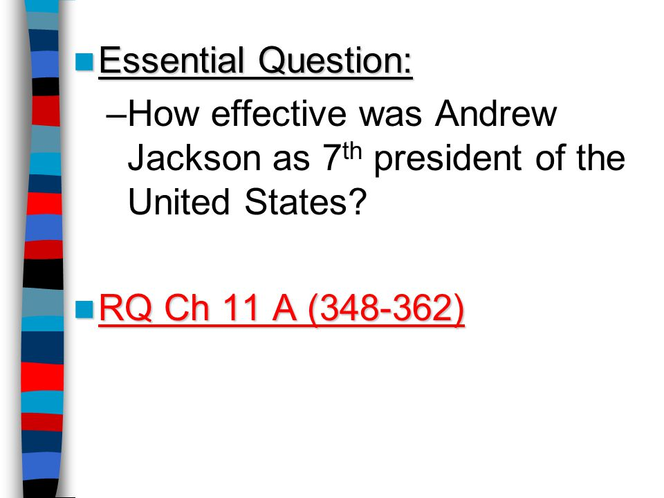 Essential Question: Essential Question: –How effective was Andrew Jackson as 7 th president of the United States.