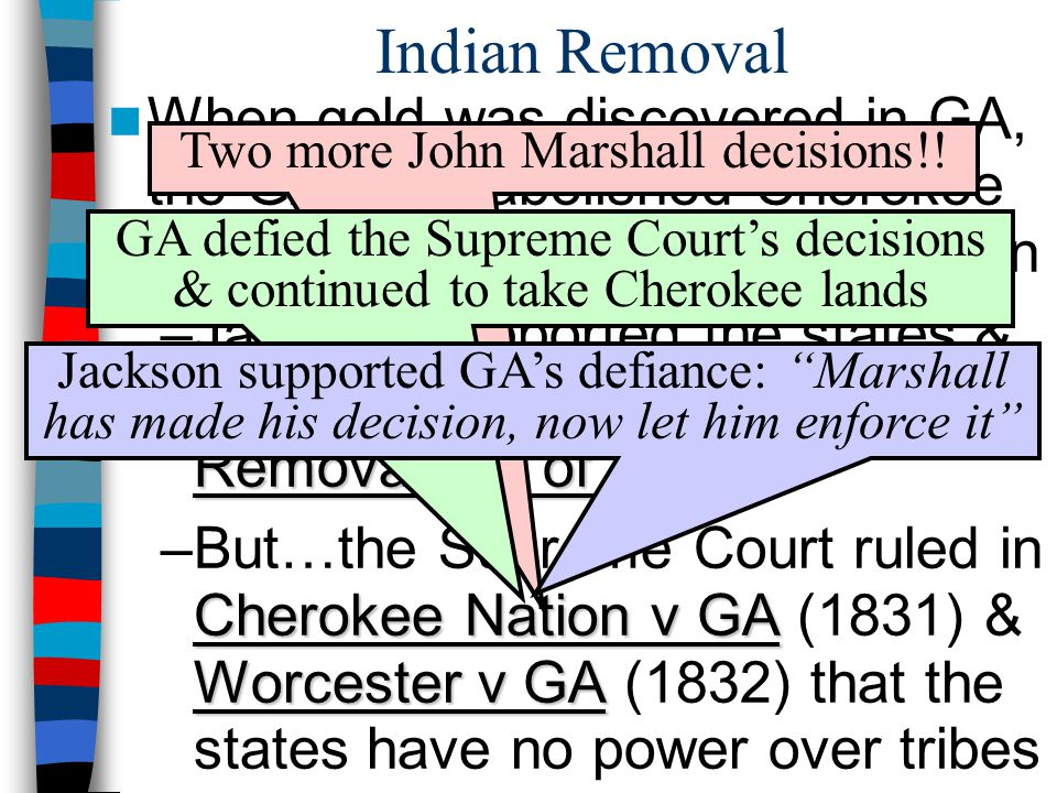 Indian Removal When gold was discovered in GA, the GA gov't abolished Cherokee tribal rule & defied the Constitution Indian Removal Act of 1830 –Jackson supported the states & asked Congress for the Indian Removal Act of 1830 Cherokee Nation v GA Worcester v GA –But…the Supreme Court ruled in Cherokee Nation v GA (1831) & Worcester v GA (1832) that the states have no power over tribes Two more John Marshall decisions!.