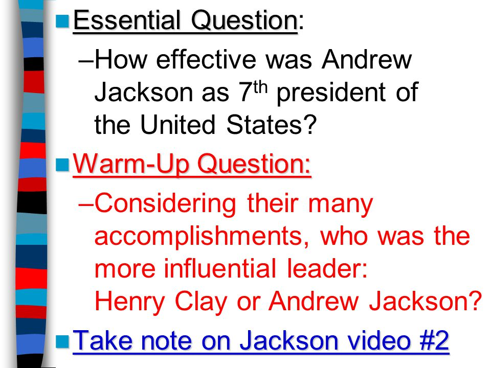 Essential Question Essential Question: –How effective was Andrew Jackson as 7 th president of the United States.