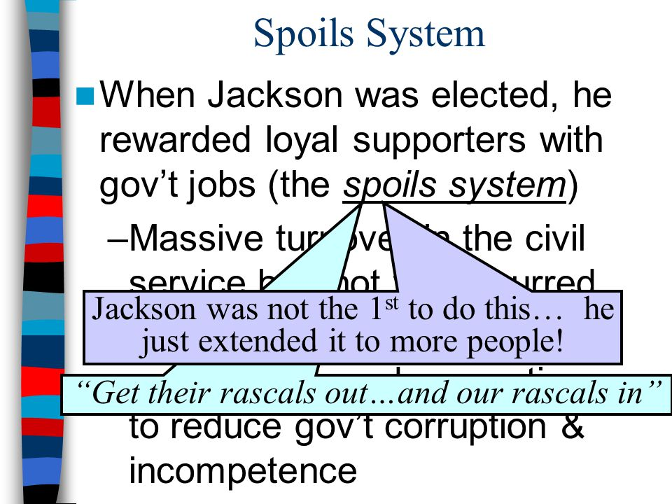 Spoils System When Jackson was elected, he rewarded loyal supporters with gov't jobs (the spoils system) –Massive turnover in the civil service had not yet occurred –Rotation in office began to be seen as a very democratic way to reduce gov't corruption & incompetence Get their rascals out…and our rascals in Jackson was not the 1 st to do this… he just extended it to more people!