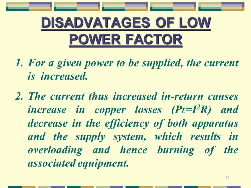 11 DISADVATAGES OF LOW POWER FACTOR 1.For a given power to be supplied, the current is increased. 2.The current thus increased in-return causes increa