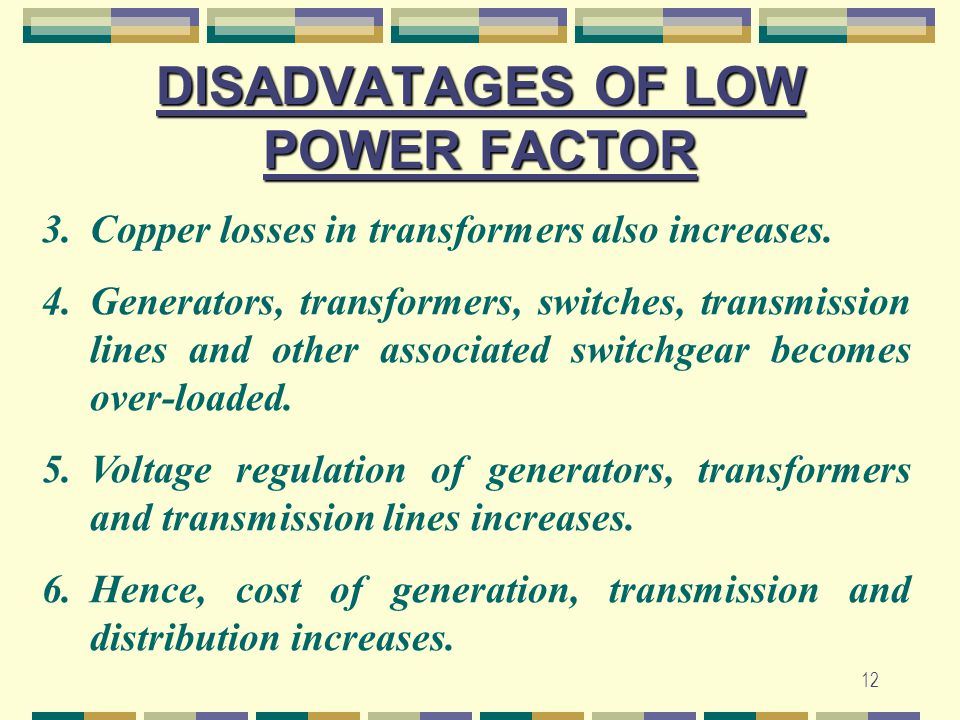 12 DISADVATAGES OF LOW POWER FACTOR 3.Copper losses in transformers also increases. 4.Generators, transformers, switches, transmission lines and other