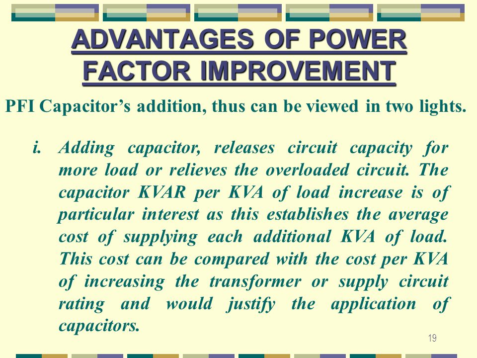 19 ADVANTAGES OF POWER FACTOR IMPROVEMENT i.Adding capacitor, releases circuit capacity for more load or relieves the overloaded circuit. The capacito