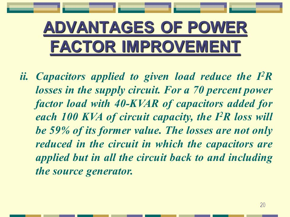20 ADVANTAGES OF POWER FACTOR IMPROVEMENT ii.Capacitors applied to given load reduce the I 2 R losses in the supply circuit. For a 70 percent power fa