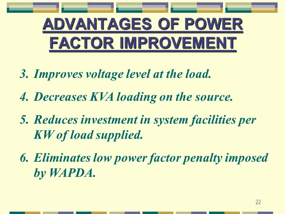 22 ADVANTAGES OF POWER FACTOR IMPROVEMENT 3.Improves voltage level at the load. 4.Decreases KVA loading on the source. 5.Reduces investment in system