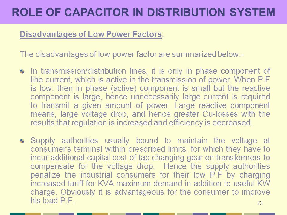 23 ROLE OF CAPACITOR IN DISTRIBUTION SYSTEM Disadvantages of Low Power Factors. The disadvantages of low power factor are summarized below:- In transm