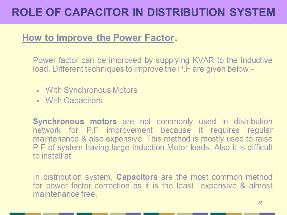 24 ROLE OF CAPACITOR IN DISTRIBUTION SYSTEM How to Improve the Power Factor. Power factor can be improved by supplying KVAR to the Inductive load. Dif