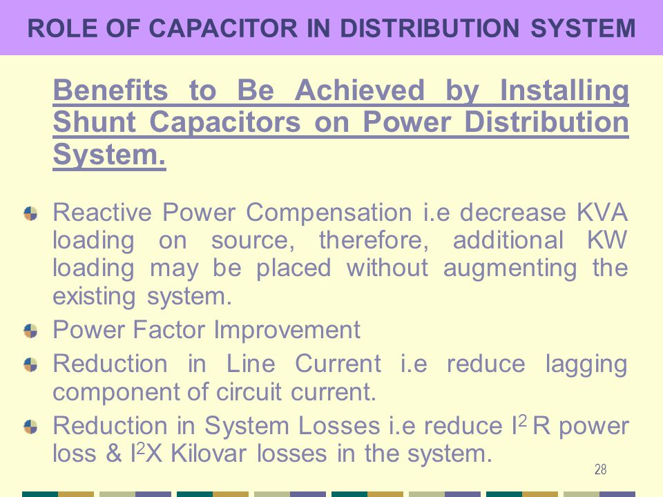 28 ROLE OF CAPACITOR IN DISTRIBUTION SYSTEM Benefits to Be Achieved by Installing Shunt Capacitors on Power Distribution System. Reactive Power Compen