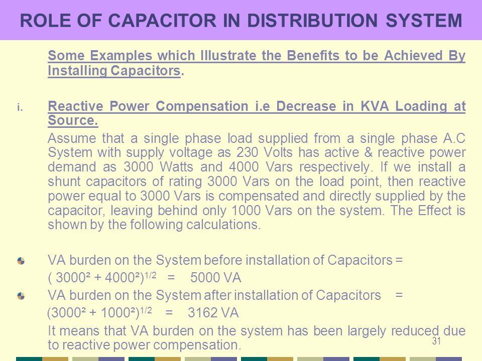 31 ROLE OF CAPACITOR IN DISTRIBUTION SYSTEM Some Examples which Illustrate the Benefits to be Achieved By Installing Capacitors. i. Reactive Power Com