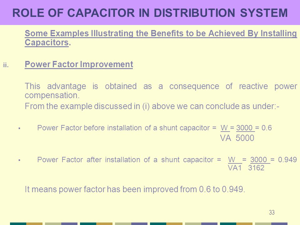 33 ROLE OF CAPACITOR IN DISTRIBUTION SYSTEM Some Examples Illustrating the Benefits to be Achieved By Installing Capacitors. ii. Power Factor Improvem
