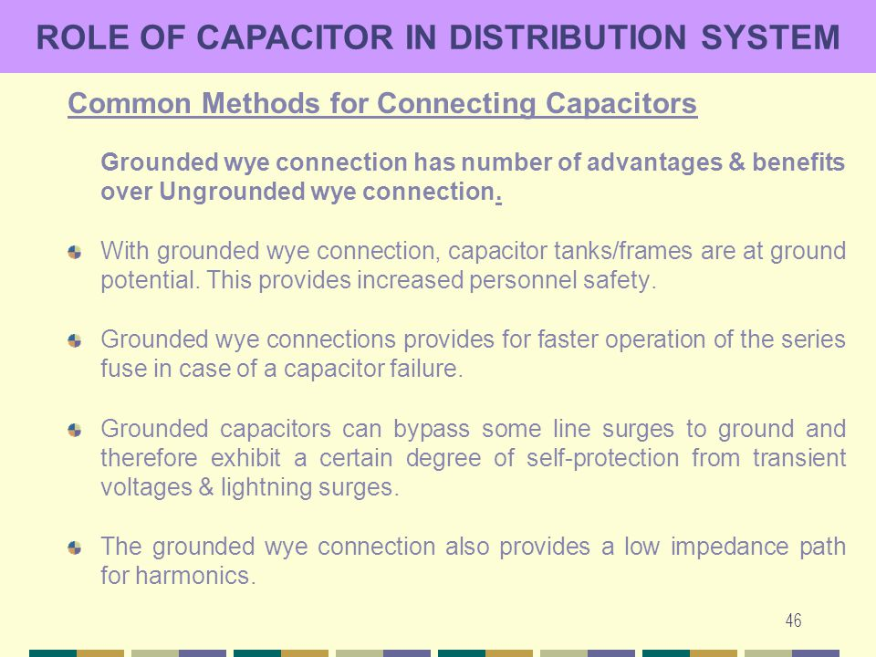 46 ROLE OF CAPACITOR IN DISTRIBUTION SYSTEM Common Methods for Connecting Capacitors Grounded wye connection has number of advantages & benefits over