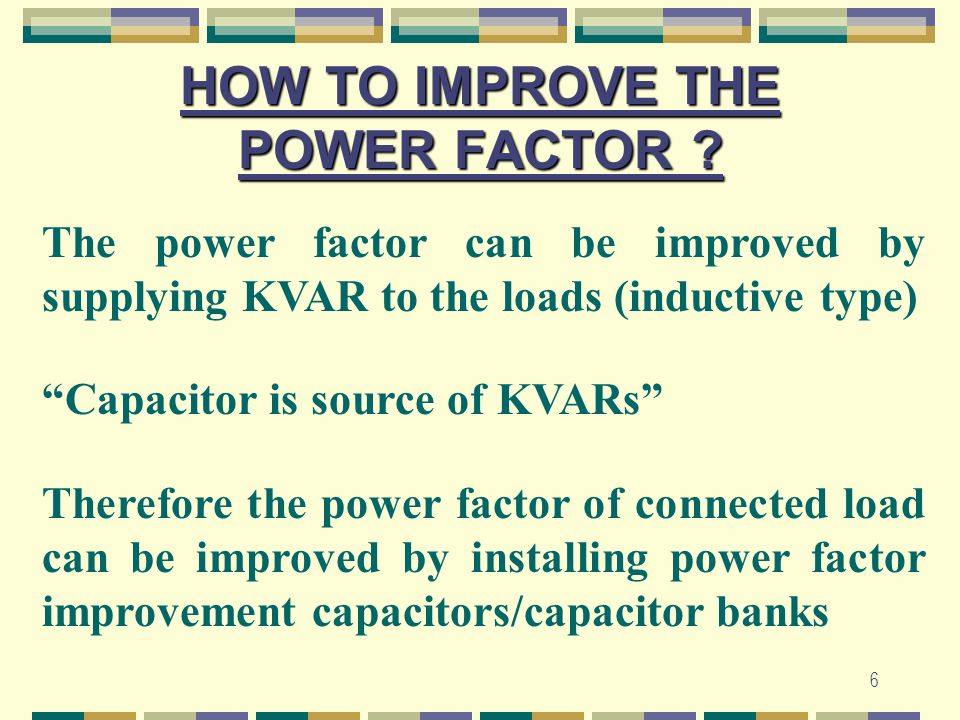 """6 HOW TO IMPROVE THE POWER FACTOR ? The power factor can be improved by supplying KVAR to the loads (inductive type) """"Capacitor is source of KVARs"""" Th"""
