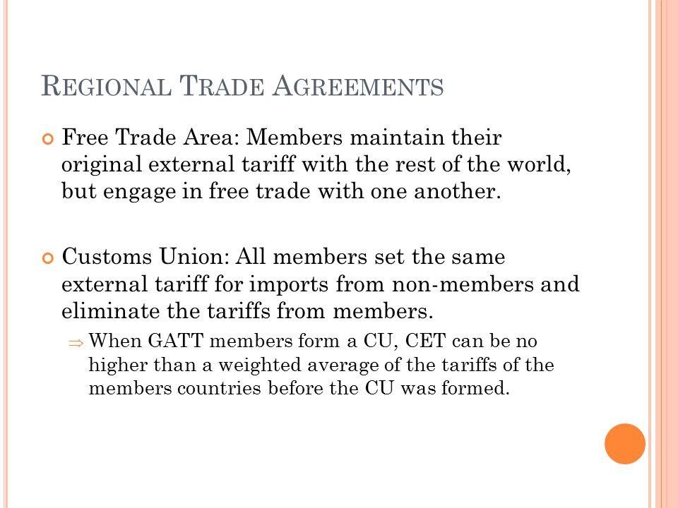R EGIONAL T RADE A GREEMENTS Free Trade Area: Members maintain their original external tariff with the rest of the world, but engage in free trade wit
