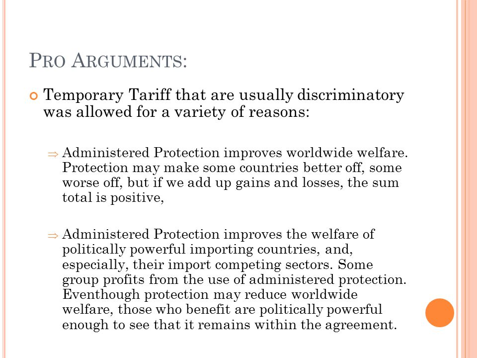 P RO A RGUMENTS : Temporary Tariff that are usually discriminatory was allowed for a variety of reasons:  Administered Protection improves worldwide