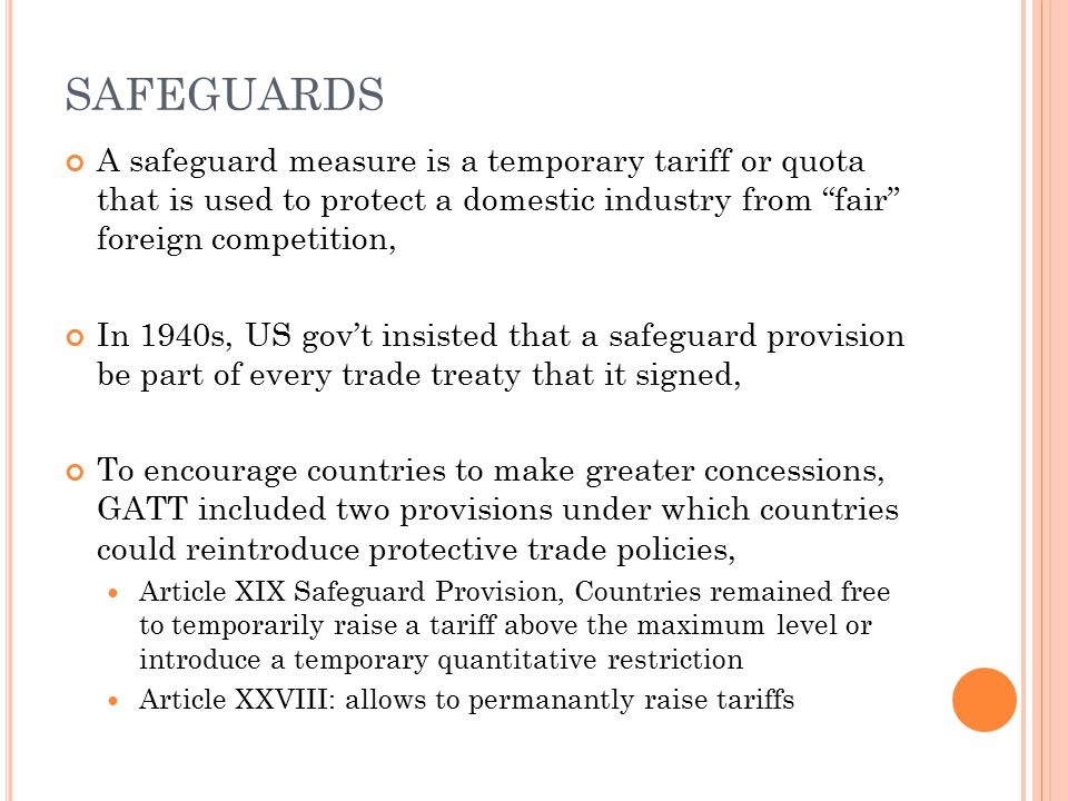 "SAFEGUARDS A safeguard measure is a temporary tariff or quota that is used to protect a domestic industry from ""fair"" foreign competition, In 1940s, U"