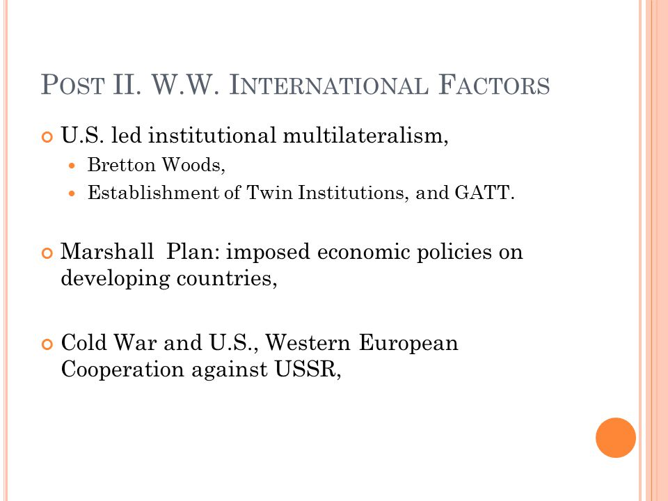 P OST II. W.W. I NTERNATIONAL F ACTORS U.S. led institutional multilateralism, Bretton Woods, Establishment of Twin Institutions, and GATT. Marshall P