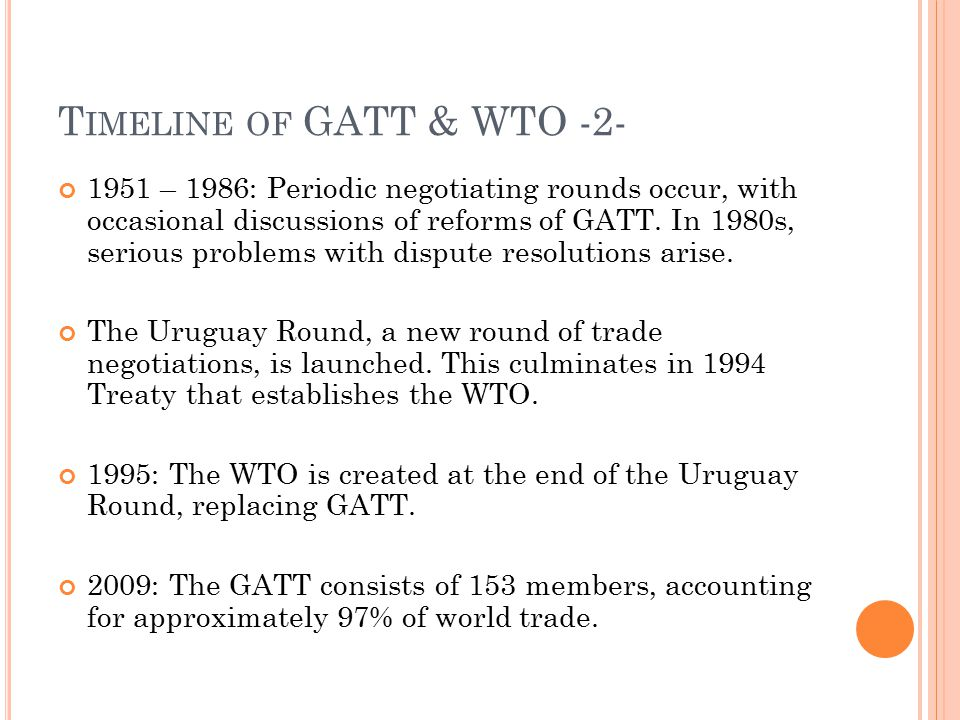 T IMELINE OF GATT & WTO -2- 1951 – 1986: Periodic negotiating rounds occur, with occasional discussions of reforms of GATT. In 1980s, serious problems