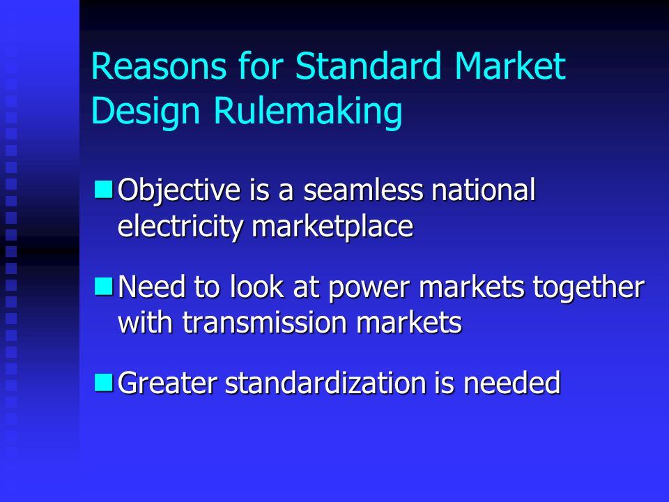 Reasons for Standard Market Design Rulemaking Objective is a seamless national electricity marketplace Objective is a seamless national electricity marketplace Need to look at power markets together with transmission markets Need to look at power markets together with transmission markets Greater standardization is needed Greater standardization is needed